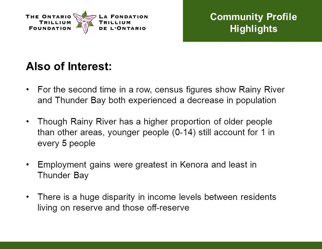 Also of Interest: For the second time in a row, census figures show Rainy River and Thunder Bay both experienced a decrease in population Though Rainy River has a higher proportion of older people than other areas, younger people (0-14) still account for 1 in every 5 people Employment gains were greatest in Kenora and least in Thunder Bay There is a huge disparity in income levels between residents living on reserve and those off-reserve Community Profile Highlights