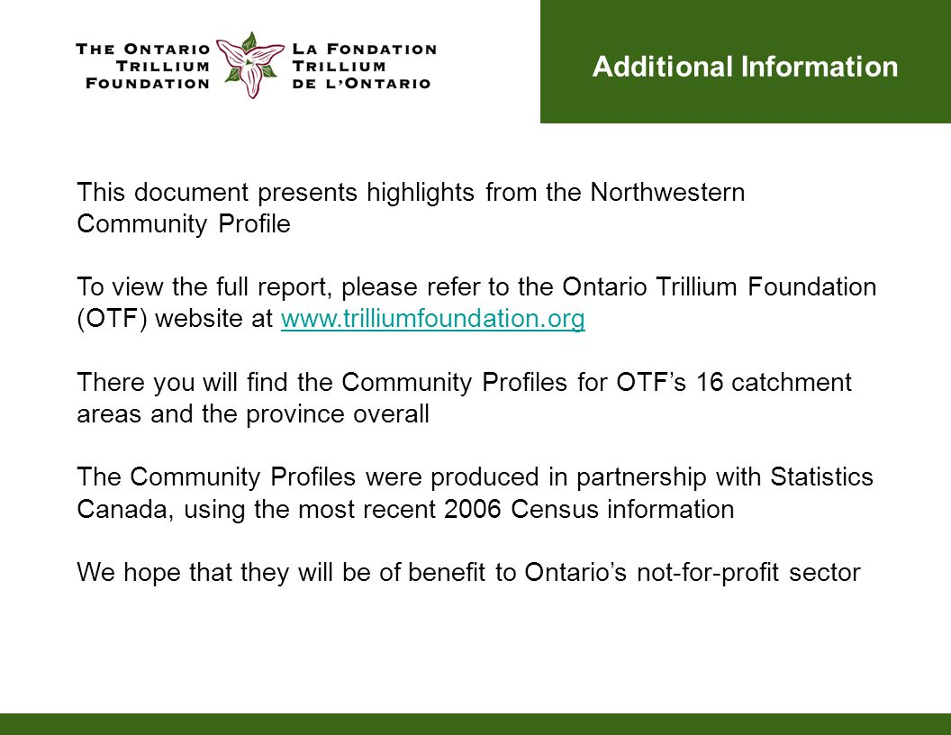 Additional Information This document presents highlights from the Northwestern Community Profile To view the full report, please refer to the Ontario Trillium Foundation (OTF) website at www.trilliumfoundation.orgwww.trilliumfoundation.org There you will find the Community Profiles for OTF's 16 catchment areas and the province overall The Community Profiles were produced in partnership with Statistics Canada, using the most recent 2006 Census information We hope that they will be of benefit to Ontario's not-for-profit sector