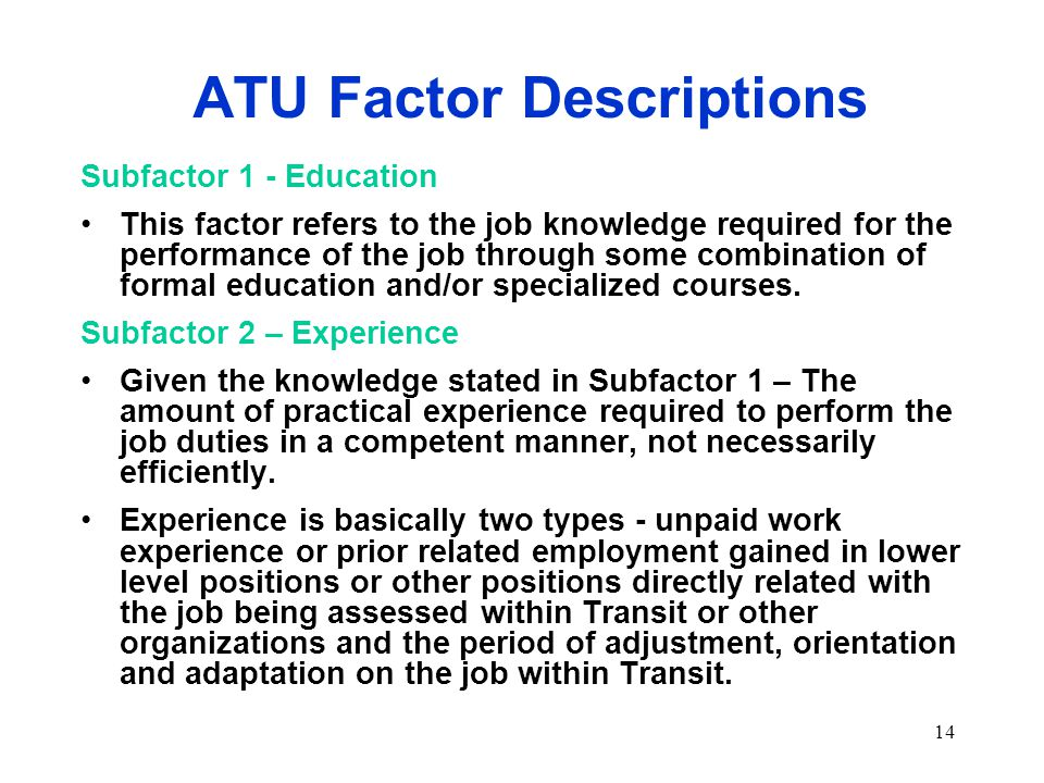 14 ATU Factor Descriptions Subfactor 1 - Education This factor refers to the job knowledge required for the performance of the job through some combination of formal education and/or specialized courses.
