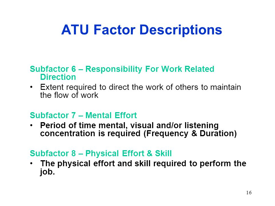 16 ATU Factor Descriptions Subfactor 6 – Responsibility For Work Related Direction Extent required to direct the work of others to maintain the flow of work Subfactor 7 – Mental Effort Period of time mental, visual and/or listening concentration is required (Frequency & Duration) Subfactor 8 – Physical Effort & Skill The physical effort and skill required to perform the job.