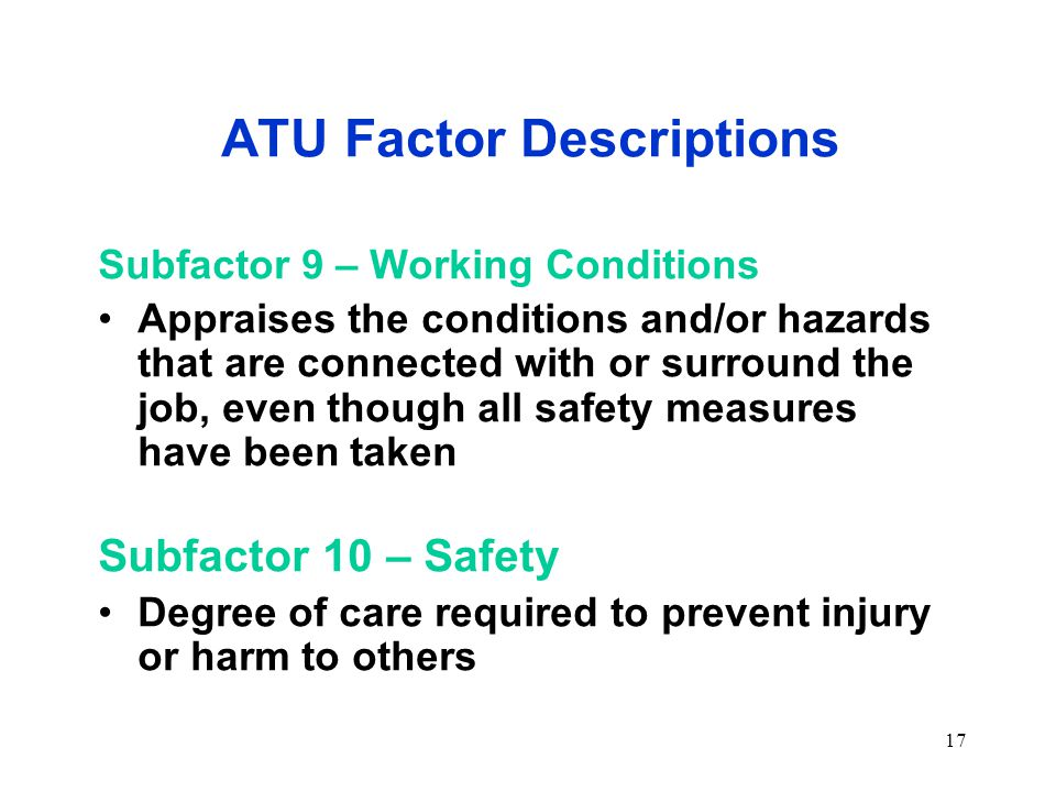 17 ATU Factor Descriptions Subfactor 9 – Working Conditions Appraises the conditions and/or hazards that are connected with or surround the job, even though all safety measures have been taken Subfactor 10 – Safety Degree of care required to prevent injury or harm to others