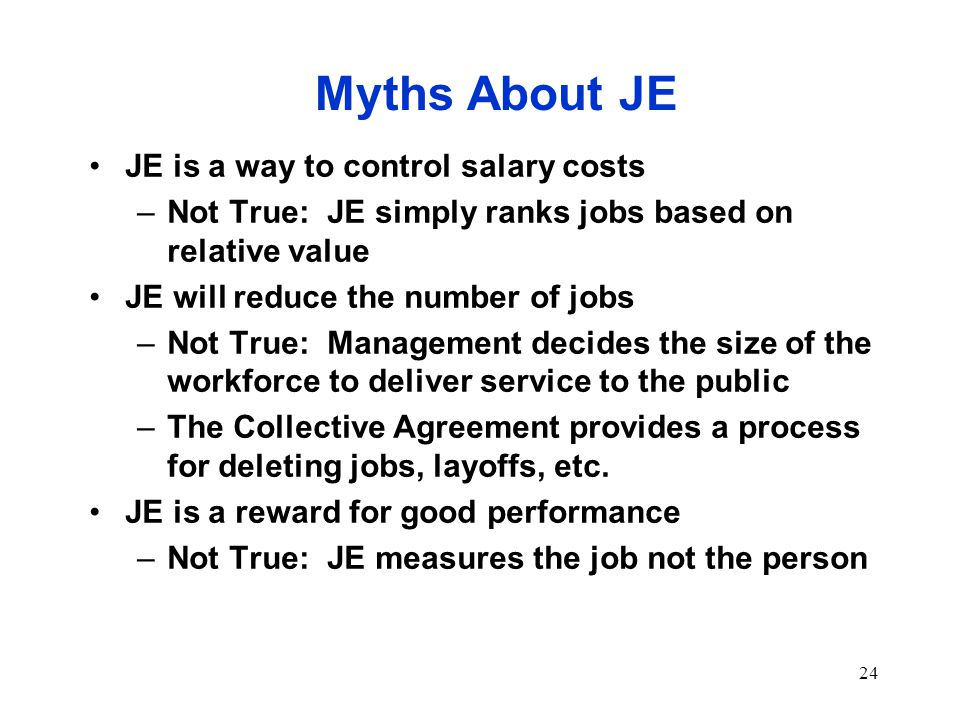 24 Myths About JE JE is a way to control salary costs –Not True: JE simply ranks jobs based on relative value JE will reduce the number of jobs –Not True: Management decides the size of the workforce to deliver service to the public –The Collective Agreement provides a process for deleting jobs, layoffs, etc.