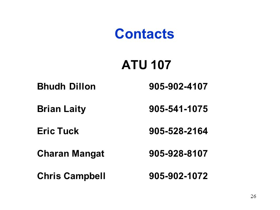 26 Contacts ATU 107 Bhudh Dillon905-902-4107 Brian Laity905-541-1075 Eric Tuck905-528-2164 Charan Mangat905-928-8107 Chris Campbell905-902-1072