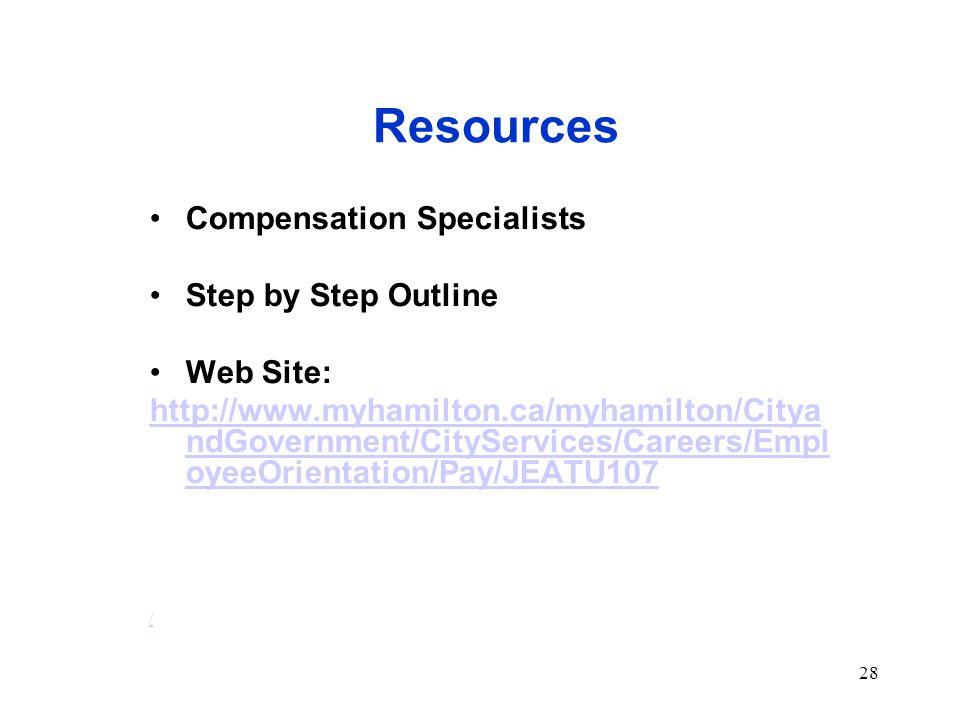 28 Resources Compensation Specialists Step by Step Outline Web Site: http://www.myhamilton.ca/myhamilton/Citya ndGovernment/CityServices/Careers/Empl oyeeOrientation/Pay/JEATU107 /