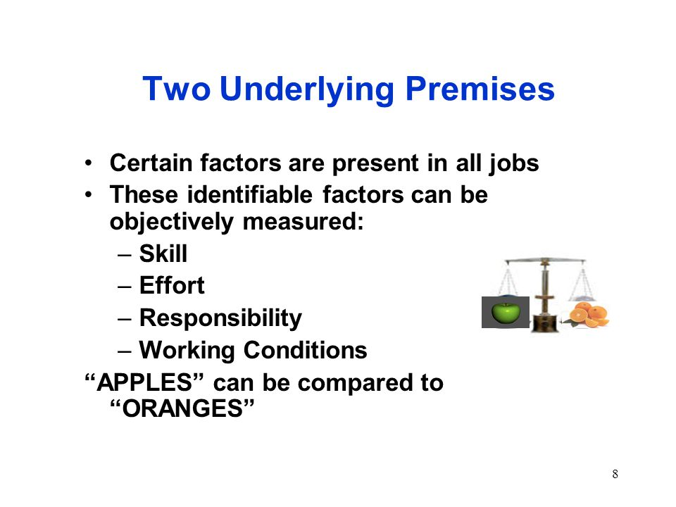 8 Two Underlying Premises Certain factors are present in all jobs These identifiable factors can be objectively measured: –Skill –Effort –Responsibility –Working Conditions APPLES can be compared to ORANGES