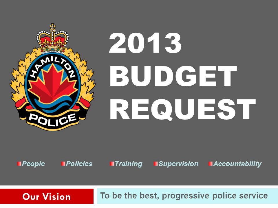 1 Our Vision To be the best, progressive police service PeoplePoliciesTrainingSupervisionAccountability 2013 BUDGET REQUEST