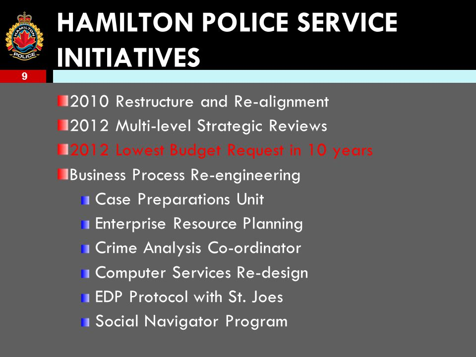 9 HAMILTON POLICE SERVICE INITIATIVES 2010 Restructure and Re-alignment 2012 Multi-level Strategic Reviews 2012 Lowest Budget Request in 10 years Business Process Re-engineering Case Preparations Unit Enterprise Resource Planning Crime Analysis Co-ordinator Computer Services Re-design EDP Protocol with St.