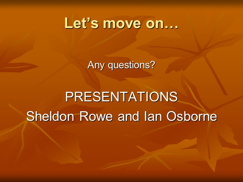Let's move on… Any questions PRESENTATIONS Sheldon Rowe and Ian Osborne