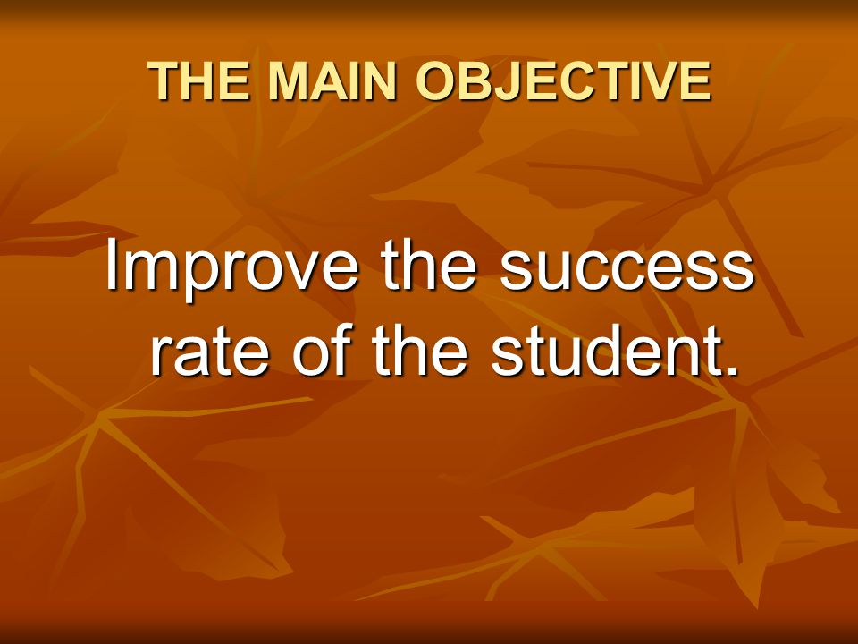 THE MAIN OBJECTIVE Improve the success rate of the student.