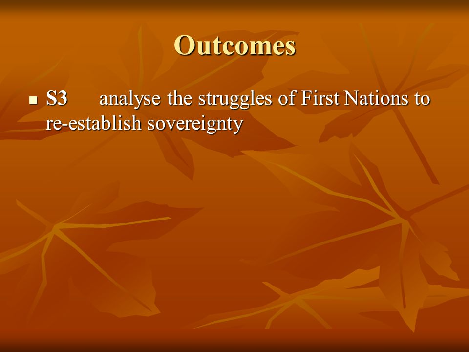 Outcomes S3 analyse the struggles of First Nations to re-establish sovereignty S3 analyse the struggles of First Nations to re-establish sovereignty