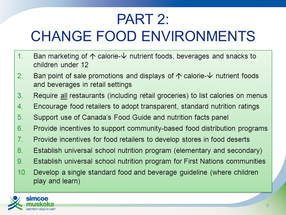 PART 2: CHANGE FOOD ENVIRONMENTS 1.Ban marketing of  calorie-  nutrient foods, beverages and snacks to children under 12 2.Ban point of sale promotions and displays of  calorie-  nutrient foods and beverages in retail settings 3.Require all restaurants (including retail groceries) to list calories on menus 4.Encourage food retailers to adopt transparent, standard nutrition ratings 5.Support use of Canada's Food Guide and nutrition facts panel 6.Provide incentives to support community-based food distribution programs 7.Provide incentives for food retailers to develop stores in food deserts 8.Establish universal school nutrition program (elementary and secondary) 9.Establish universal school nutrition program for First Nations communities 10.Develop a single standard food and beverage guideline (where children play and learn) 1.Ban marketing of  calorie-  nutrient foods, beverages and snacks to children under 12 2.Ban point of sale promotions and displays of  calorie-  nutrient foods and beverages in retail settings 3.Require all restaurants (including retail groceries) to list calories on menus 4.Encourage food retailers to adopt transparent, standard nutrition ratings 5.Support use of Canada's Food Guide and nutrition facts panel 6.Provide incentives to support community-based food distribution programs 7.Provide incentives for food retailers to develop stores in food deserts 8.Establish universal school nutrition program (elementary and secondary) 9.Establish universal school nutrition program for First Nations communities 10.Develop a single standard food and beverage guideline (where children play and learn) 6