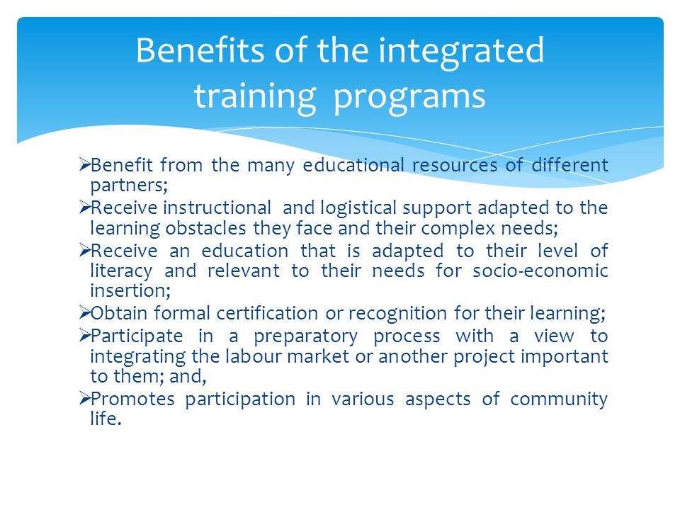  Benefit from the many educational resources of different partners;  Receive instructional and logistical support adapted to the learning obstacles they face and their complex needs;  Receive an education that is adapted to their level of literacy and relevant to their needs for socio-economic insertion;  Obtain formal certification or recognition for their learning;  Participate in a preparatory process with a view to integrating the labour market or another project important to them; and,  Promotes participation in various aspects of community life.
