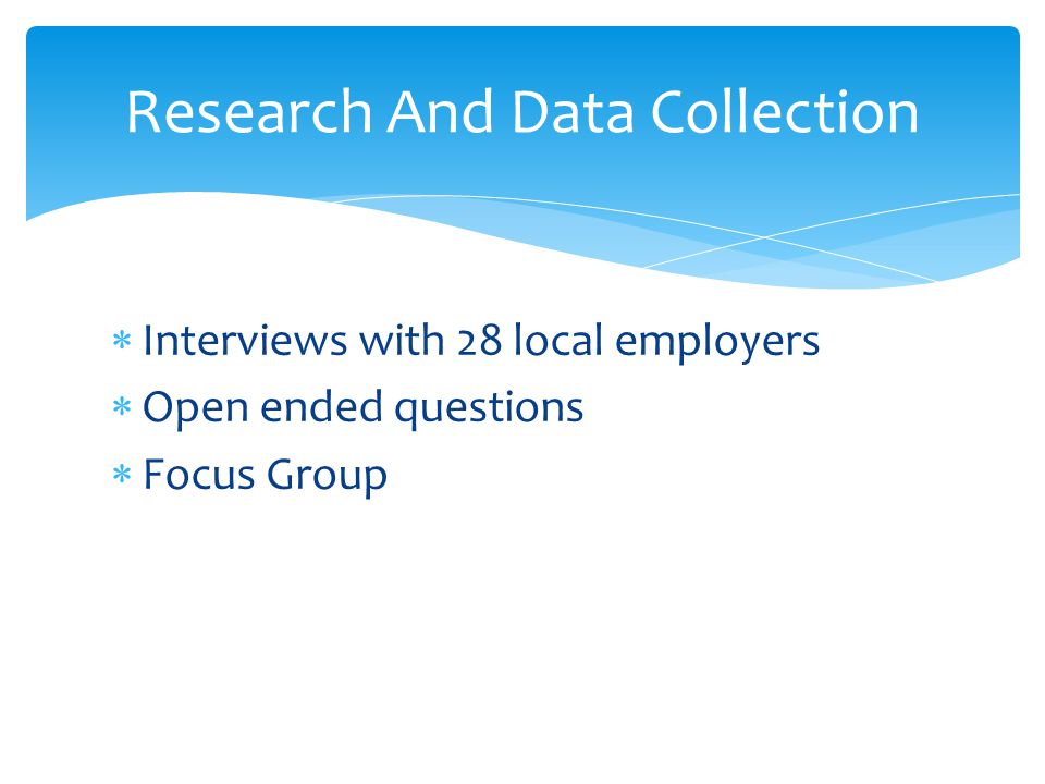  Interviews with 28 local employers  Open ended questions  Focus Group Research And Data Collection