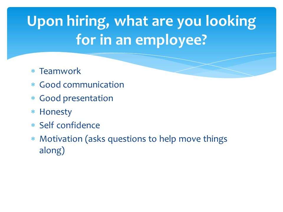  Teamwork  Good communication  Good presentation  Honesty  Self confidence  Motivation (asks questions to help move things along) Upon hiring, what are you looking for in an employee
