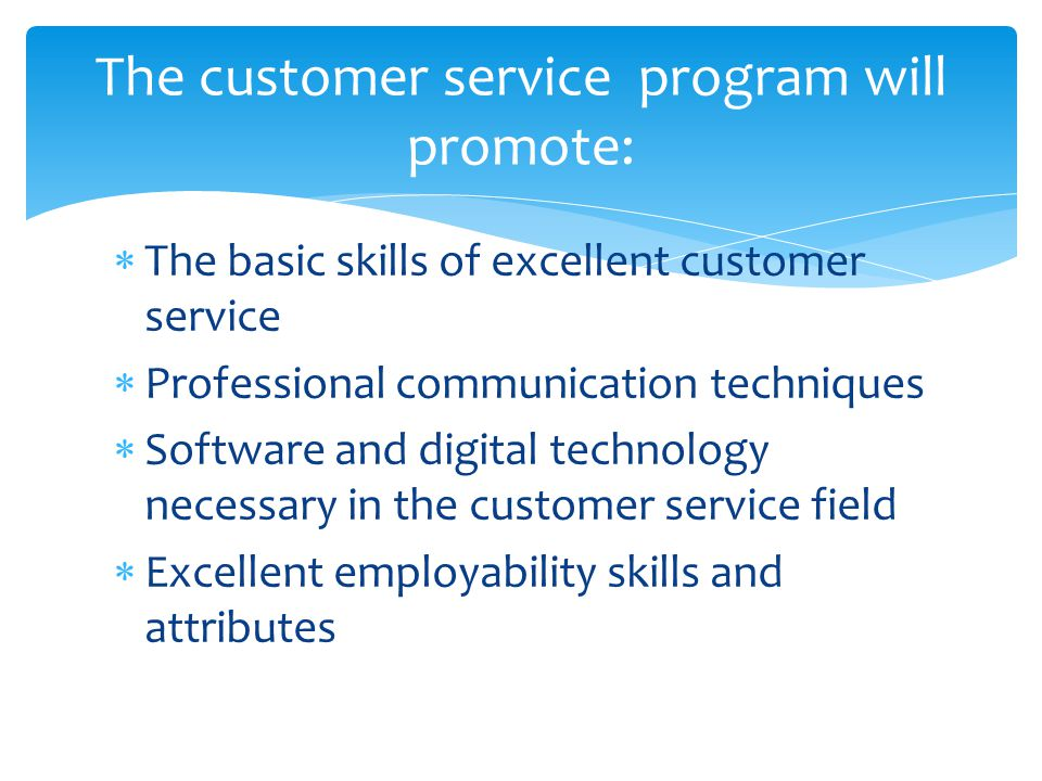  The basic skills of excellent customer service  Professional communication techniques  Software and digital technology necessary in the customer service field  Excellent employability skills and attributes The customer service program will promote: