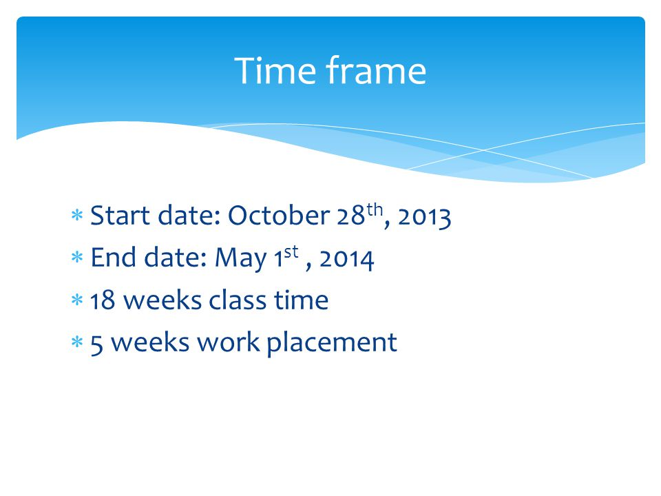  Start date: October 28 th, 2013  End date: May 1 st, 2014  18 weeks class time  5 weeks work placement Time frame
