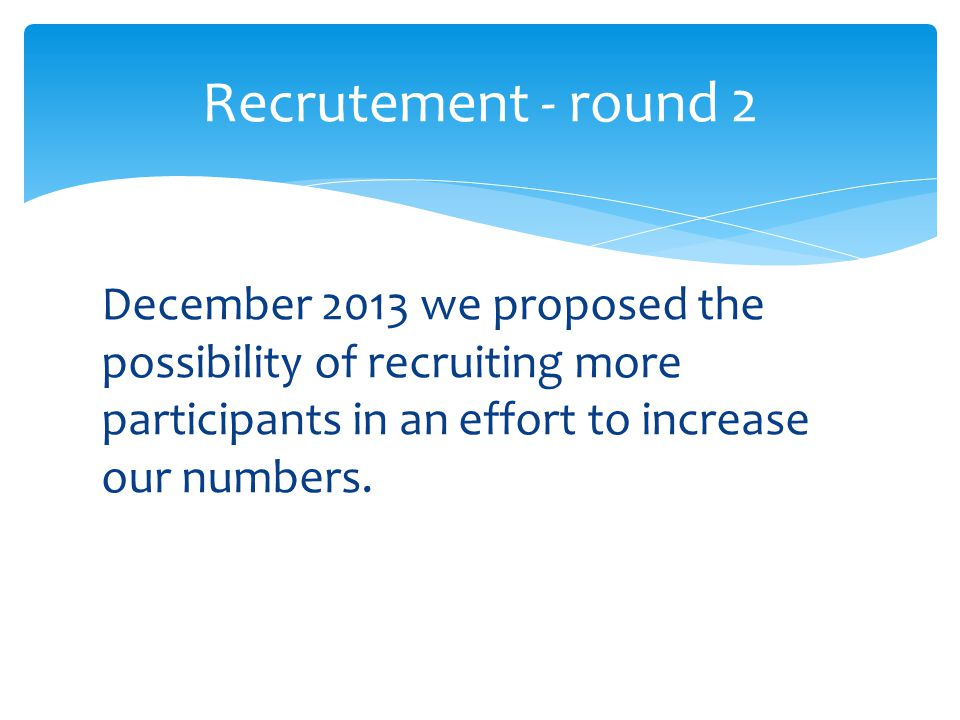 December 2013 we proposed the possibility of recruiting more participants in an effort to increase our numbers.
