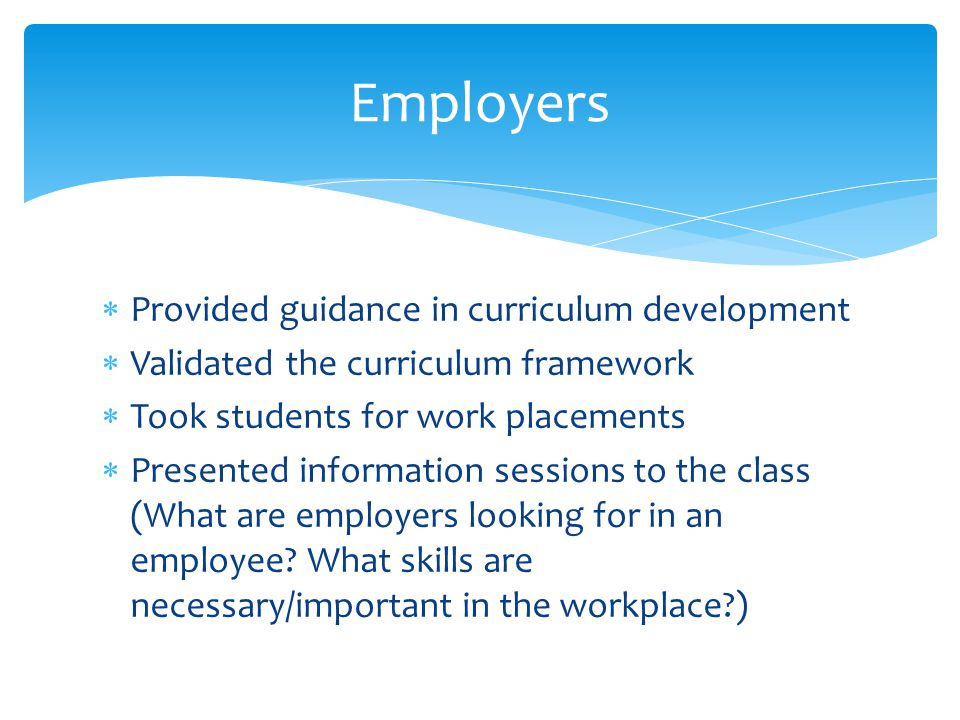  Provided guidance in curriculum development  Validated the curriculum framework  Took students for work placements  Presented information sessions to the class (What are employers looking for in an employee.