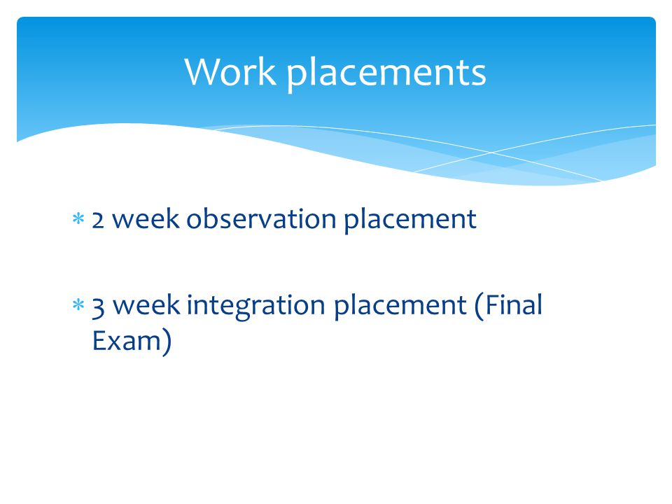  2 week observation placement  3 week integration placement (Final Exam) Work placements