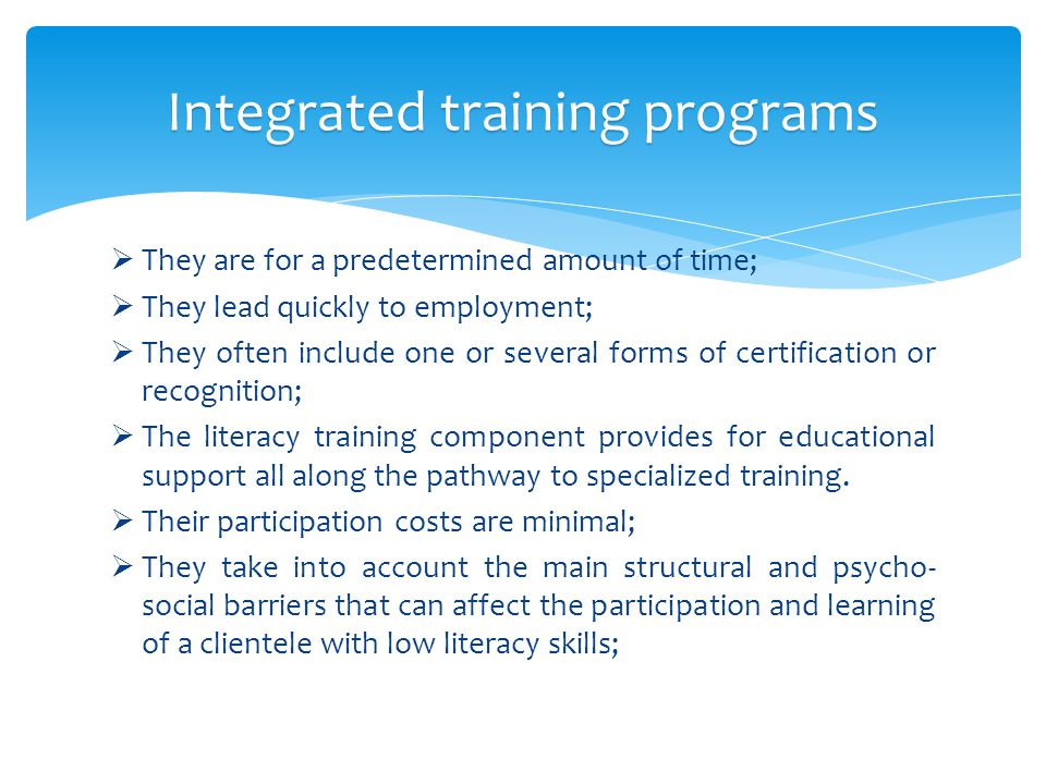  They are for a predetermined amount of time;  They lead quickly to employment;  They often include one or several forms of certification or recognition;  The literacy training component provides for educational support all along the pathway to specialized training.