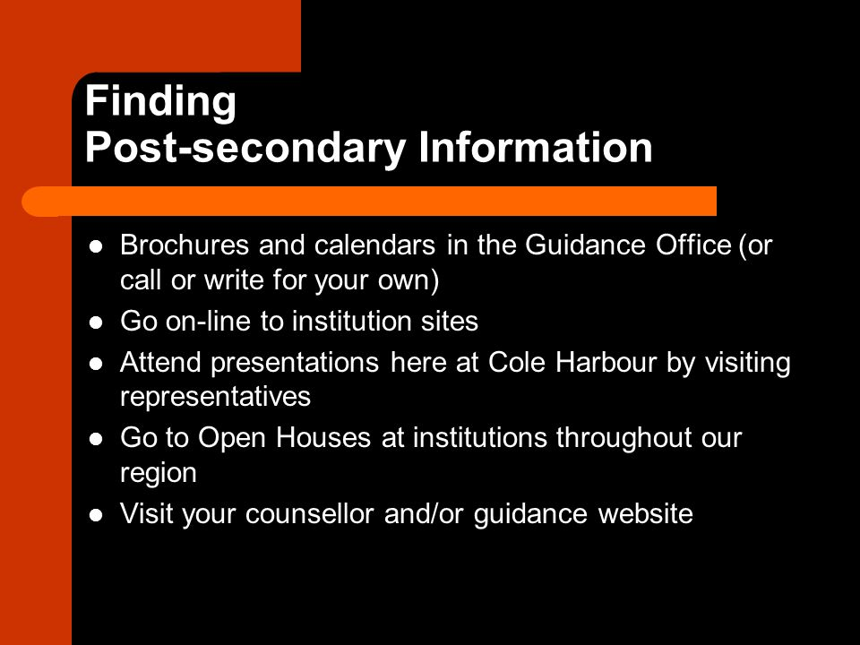 Finding Post-secondary Information Brochures and calendars in the Guidance Office (or call or write for your own) Go on-line to institution sites Attend presentations here at Cole Harbour by visiting representatives Go to Open Houses at institutions throughout our region Visit your counsellor and/or guidance website