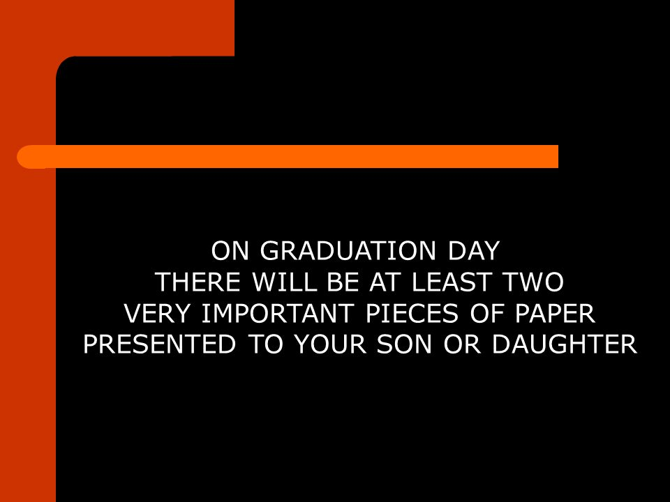 ON GRADUATION DAY THERE WILL BE AT LEAST TWO VERY IMPORTANT PIECES OF PAPER PRESENTED TO YOUR SON OR DAUGHTER