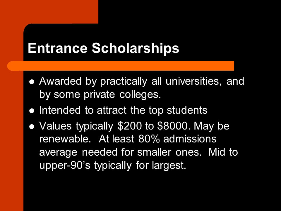 Entrance Scholarships Awarded by practically all universities, and by some private colleges.