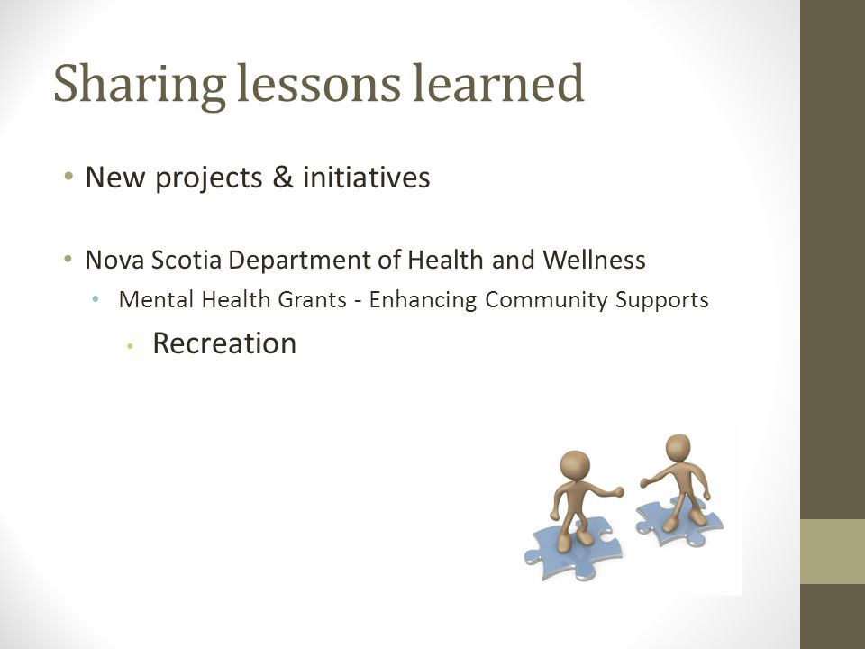 Sharing lessons learned New projects & initiatives Nova Scotia Department of Health and Wellness Mental Health Grants - Enhancing Community Supports Recreation