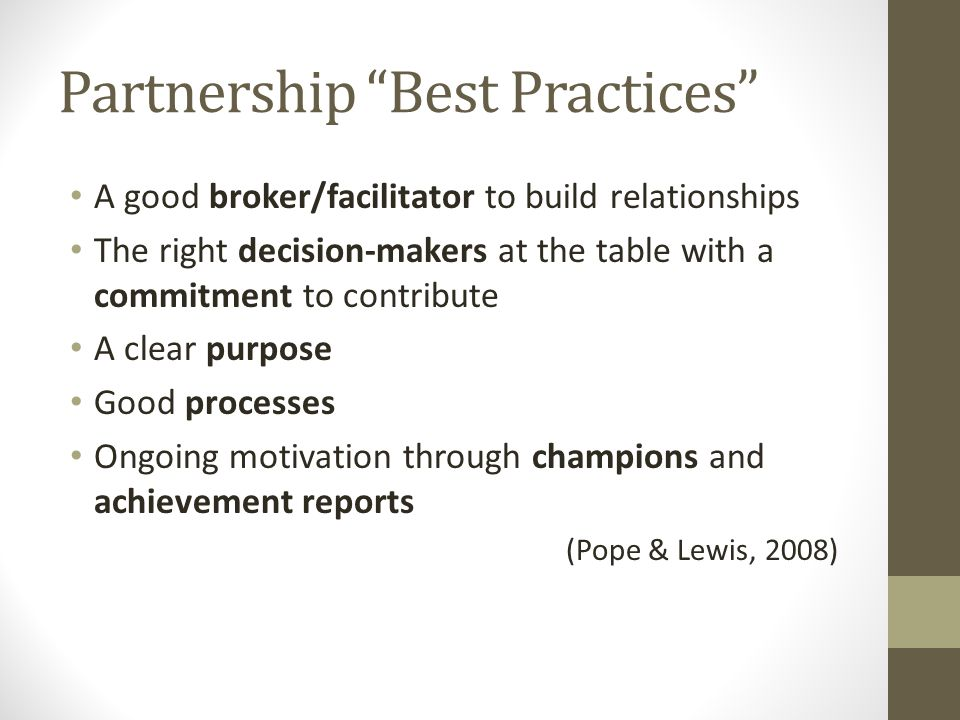 Partnership Best Practices A good broker/facilitator to build relationships The right decision-makers at the table with a commitment to contribute A clear purpose Good processes Ongoing motivation through champions and achievement reports (Pope & Lewis, 2008)
