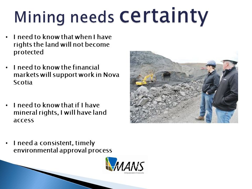 I need to know that when I have rights the land will not become protected I need to know the financial markets will support work in Nova Scotia I need to know that if I have mineral rights, I will have land access I need a consistent, timely environmental approval process