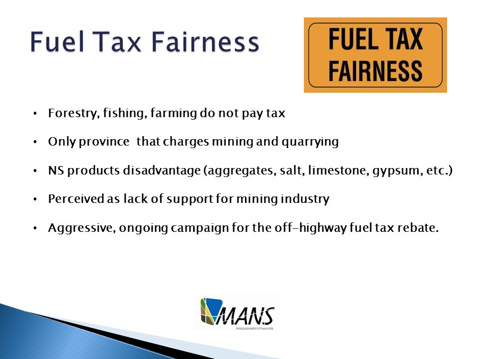 Forestry, fishing, farming do not pay tax Only province that charges mining and quarrying NS products disadvantage (aggregates, salt, limestone, gypsum, etc.) Perceived as lack of support for mining industry Aggressive, ongoing campaign for the off-highway fuel tax rebate.