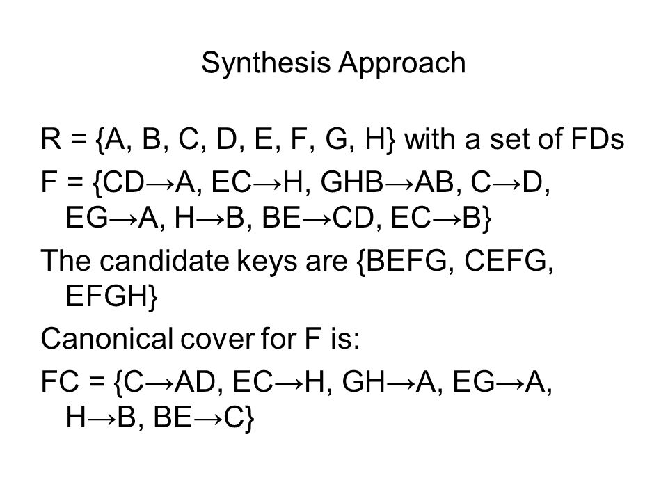 Synthesis Approach R = {A, B, C, D, E, F, G, H} with a set of FDs F = {CD→A, EC→H, GHB→AB, C→D, EG→A, H→B, BE→CD, EC→B} The candidate keys are {BEFG, CEFG, EFGH} Canonical cover for F is: FC = {C→AD, EC→H, GH→A, EG→A, H→B, BE→C}