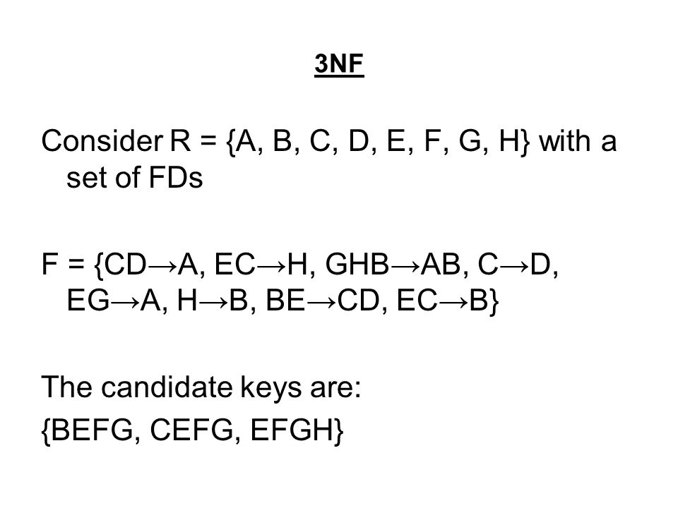 3NF Consider R = {A, B, C, D, E, F, G, H} with a set of FDs F = {CD→A, EC→H, GHB→AB, C→D, EG→A, H→B, BE→CD, EC→B} The candidate keys are: {BEFG, CEFG, EFGH}
