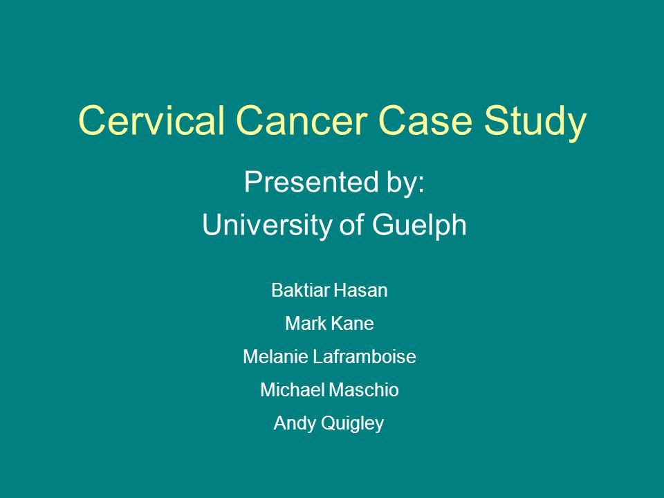 Cervical Cancer Case Study Presented by: University of Guelph Baktiar Hasan Mark Kane Melanie Laframboise Michael Maschio Andy Quigley