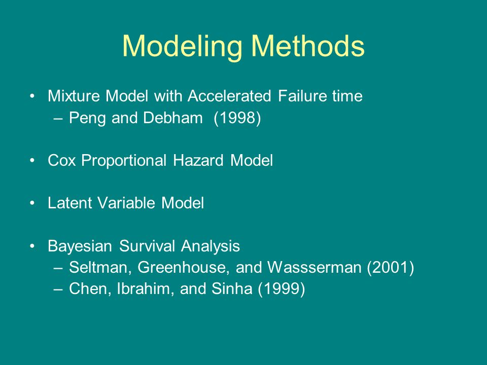 Modeling Methods Mixture Model with Accelerated Failure time –Peng and Debham (1998) Cox Proportional Hazard Model Latent Variable Model Bayesian Survival Analysis –Seltman, Greenhouse, and Wassserman (2001) –Chen, Ibrahim, and Sinha (1999)