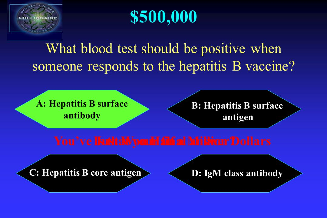$500,000 A: Hepatitis B surface antibody B: Hepatitis B surface antigen C: Hepatitis B core antigen D: IgM class antibody What blood test should be positive when someone responds to the hepatitis B vaccine.