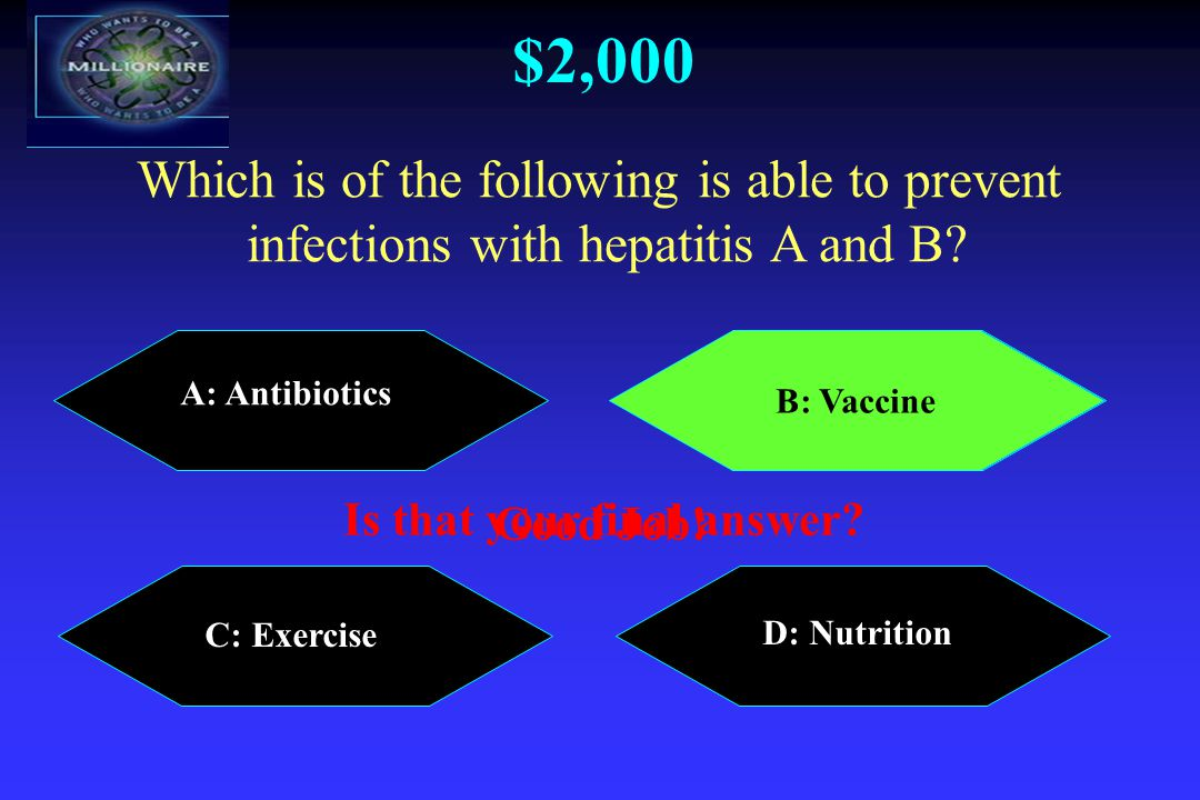 $2,000 A: Antibiotics B: Vaccine C: Exercise D: Nutrition Which is of the following is able to prevent infections with hepatitis A and B.