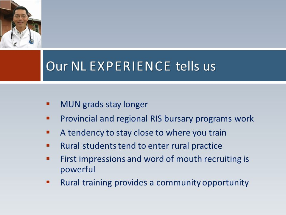  MUN grads stay longer  Provincial and regional RIS bursary programs work  A tendency to stay close to where you train  Rural students tend to enter rural practice  First impressions and word of mouth recruiting is powerful  Rural training provides a community opportunity Our NL EXPERIENCE tells us