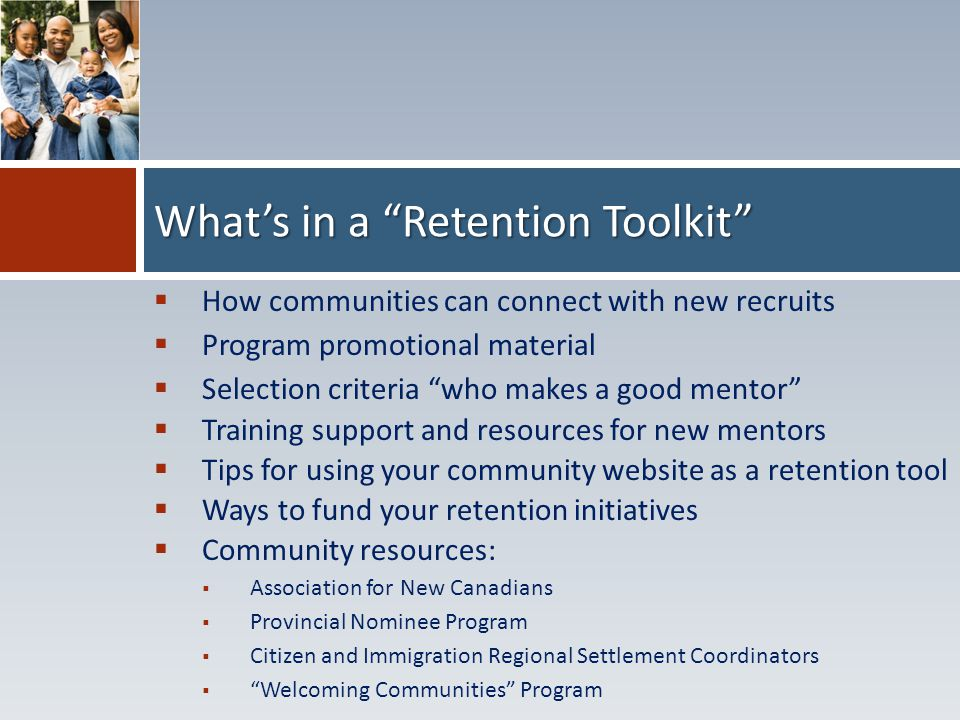  How communities can connect with new recruits  Program promotional material  Selection criteria who makes a good mentor  Training support and resources for new mentors  Tips for using your community website as a retention tool  Ways to fund your retention initiatives  Community resources:  Association for New Canadians  Provincial Nominee Program  Citizen and Immigration Regional Settlement Coordinators  Welcoming Communities Program What's in a Retention Toolkit