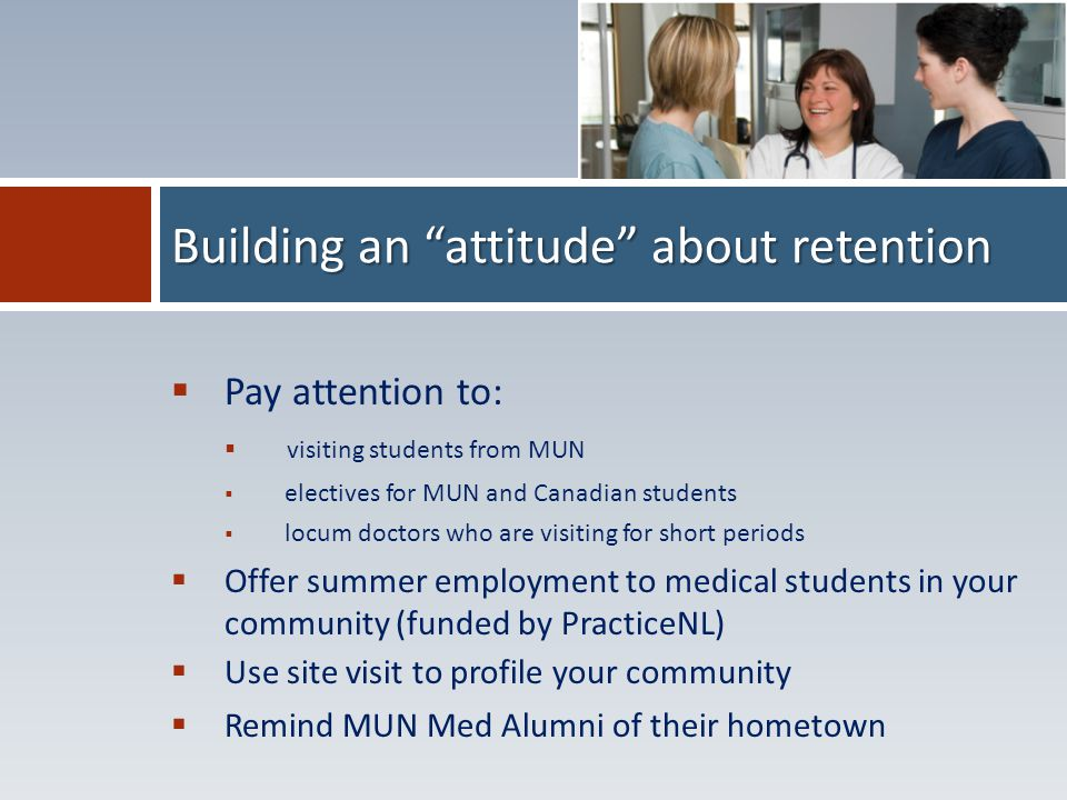 Pay attention to:  visiting students from MUN  electives for MUN and Canadian students  locum doctors who are visiting for short periods  Offer summer employment to medical students in your community (funded by PracticeNL)  Use site visit to profile your community  Remind MUN Med Alumni of their hometown Building an attitude about retention