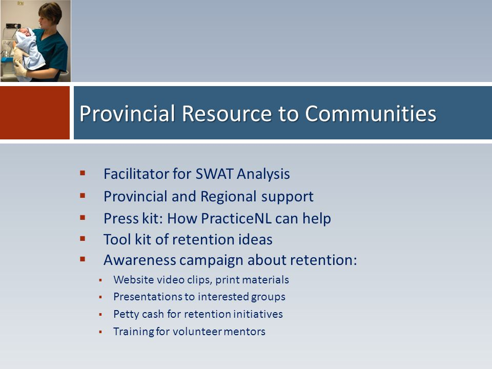  Facilitator for SWAT Analysis  Provincial and Regional support  Press kit: How PracticeNL can help  Tool kit of retention ideas  Awareness campaign about retention:  Website video clips, print materials  Presentations to interested groups  Petty cash for retention initiatives  Training for volunteer mentors Provincial Resource to Communities