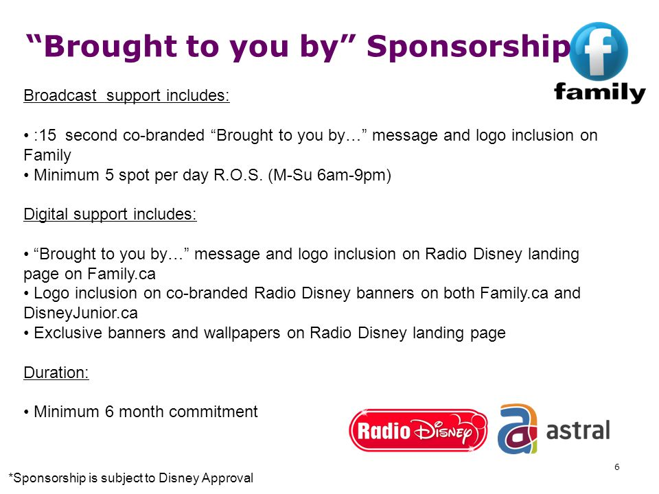 6 Brought to you by Sponsorship Broadcast support includes: :15 second co-branded Brought to you by… message and logo inclusion on Family Minimum 5 spot per day R.O.S.