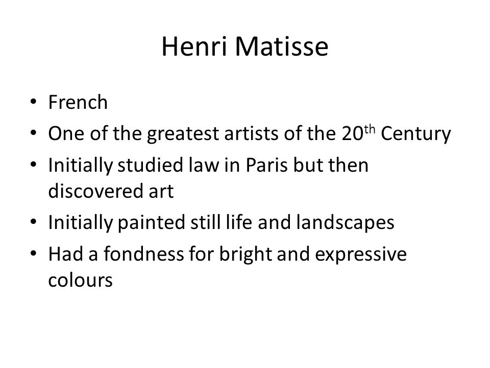 Henri Matisse French One of the greatest artists of the 20 th Century Initially studied law in Paris but then discovered art Initially painted still life and landscapes Had a fondness for bright and expressive colours