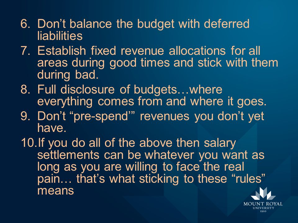6.Don't balance the budget with deferred liabilities 7.Establish fixed revenue allocations for all areas during good times and stick with them during bad.