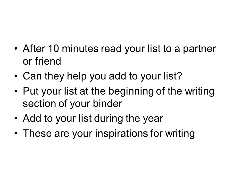 After 10 minutes read your list to a partner or friend Can they help you add to your list.