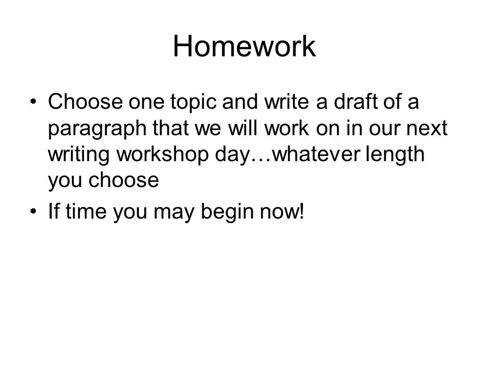 Homework Choose one topic and write a draft of a paragraph that we will work on in our next writing workshop day…whatever length you choose If time you may begin now!