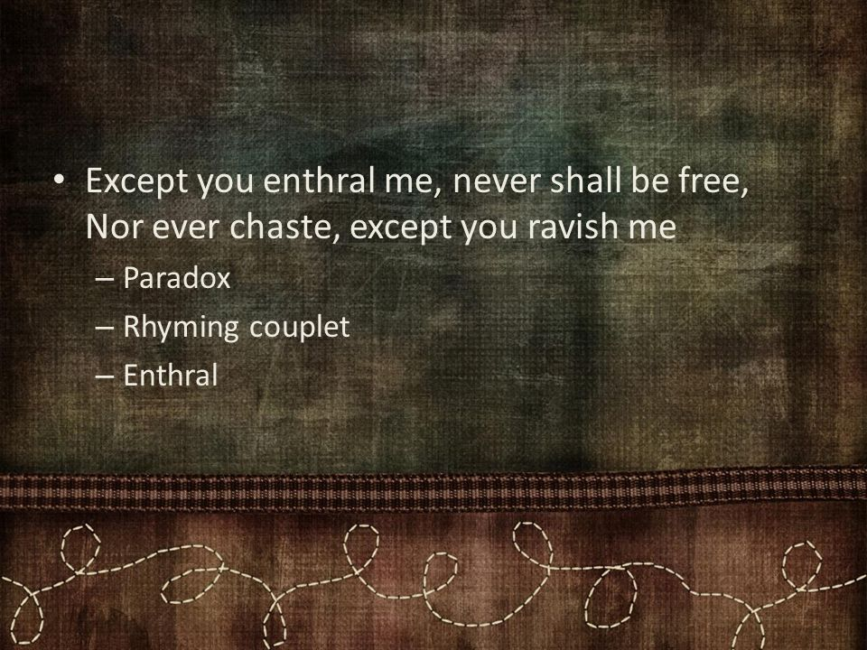 Except you enthral me, never shall be free, Nor ever chaste, except you ravish me – Paradox – Rhyming couplet – Enthral