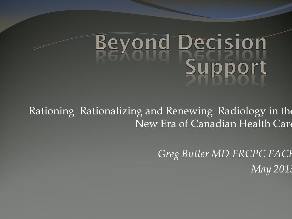 Rationing Rationalizing and Renewing Radiology in the New Era of Canadian Health Care Greg Butler MD FRCPC FACR May 2013