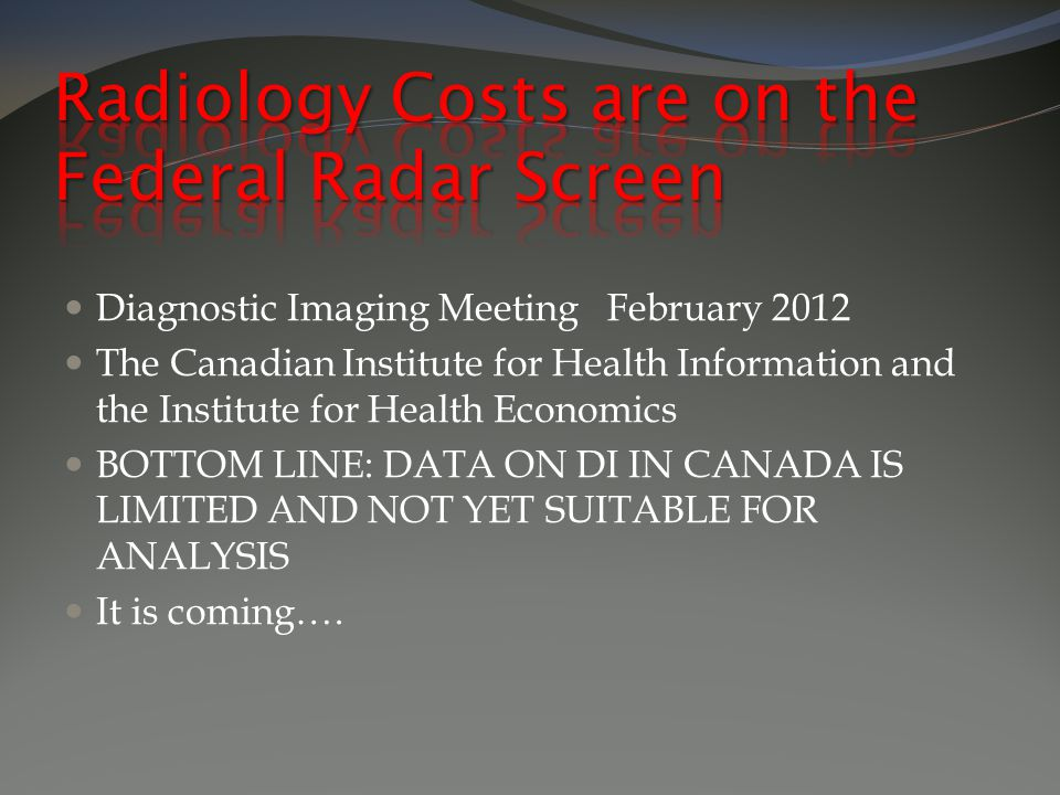Diagnostic Imaging Meeting February 2012 The Canadian Institute for Health Information and the Institute for Health Economics BOTTOM LINE: DATA ON DI IN CANADA IS LIMITED AND NOT YET SUITABLE FOR ANALYSIS It is coming….