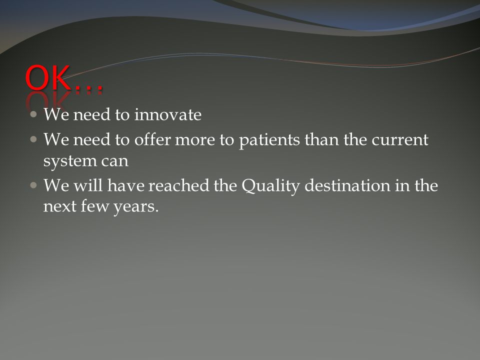 We need to innovate We need to offer more to patients than the current system can We will have reached the Quality destination in the next few years.